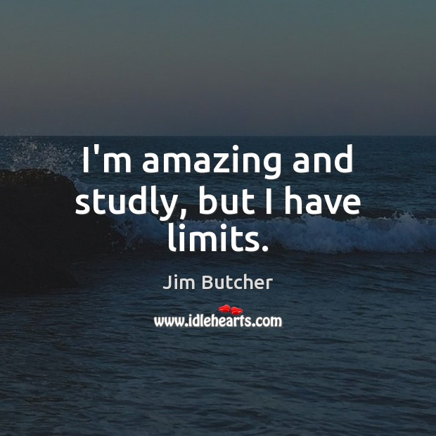 I'm amazing and studly, but I have limits. Image