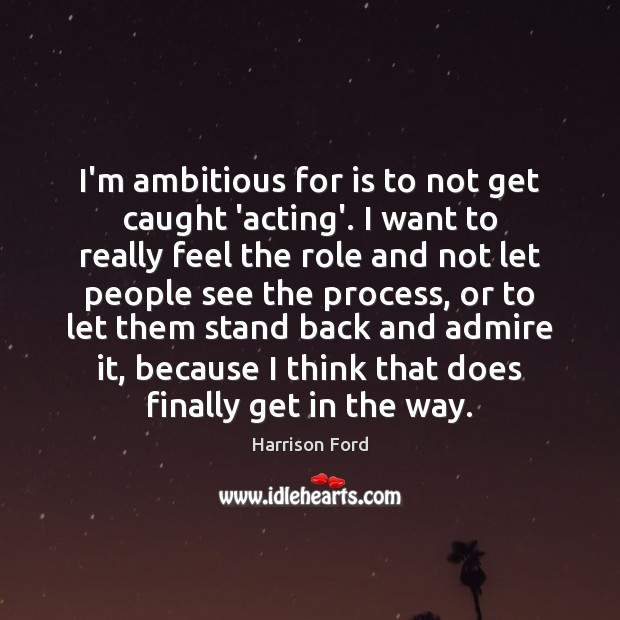 I'm ambitious for is to not get caught 'acting'. I want to Image