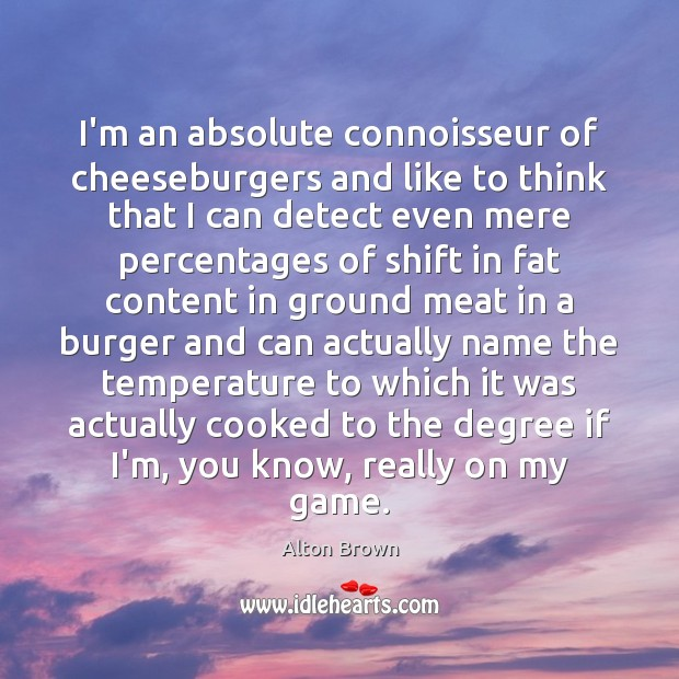 I'm an absolute connoisseur of cheeseburgers and like to think that I Alton Brown Picture Quote