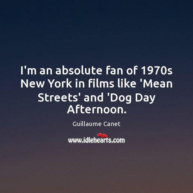 Image, I'm an absolute fan of 1970s New York in films like 'Mean Streets' and 'Dog Day Afternoon.