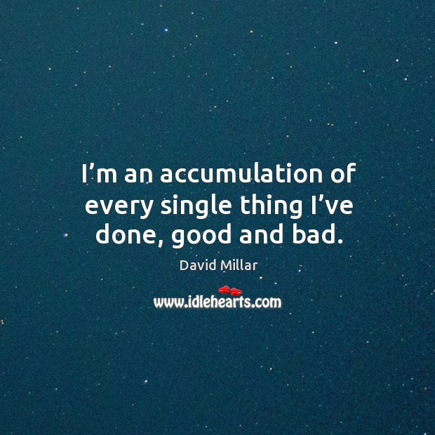 I'm an accumulation of every single thing I've done, good and bad. David Millar Picture Quote