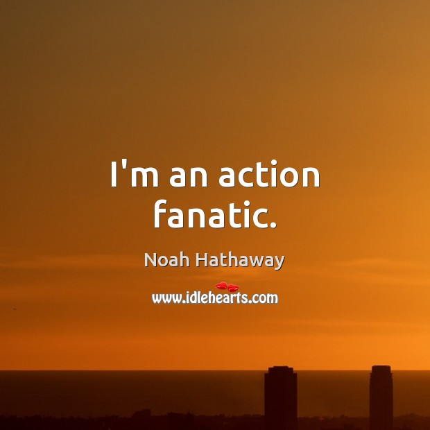 I'm an action fanatic. Image