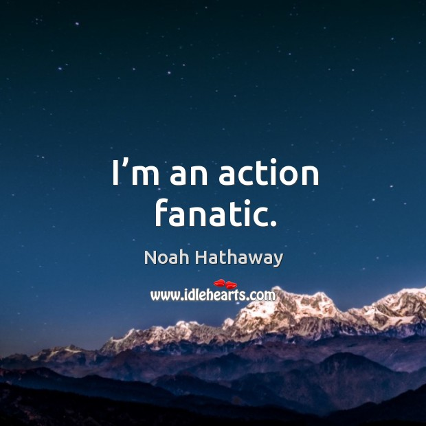 I'm an action fanatic. Noah Hathaway Picture Quote