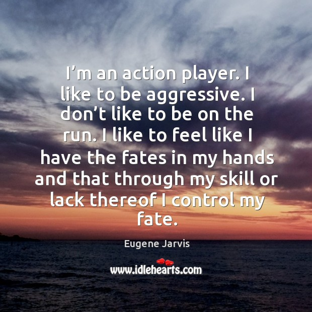 I'm an action player. I like to be aggressive. I don't like to be on the run. Image