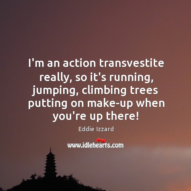 I'm an action transvestite really, so it's running, jumping, climbing trees putting Image