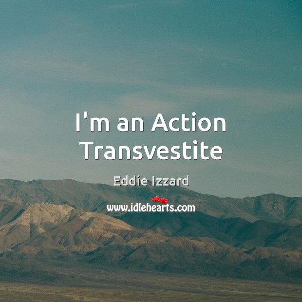 I'm an Action Transvestite Eddie Izzard Picture Quote