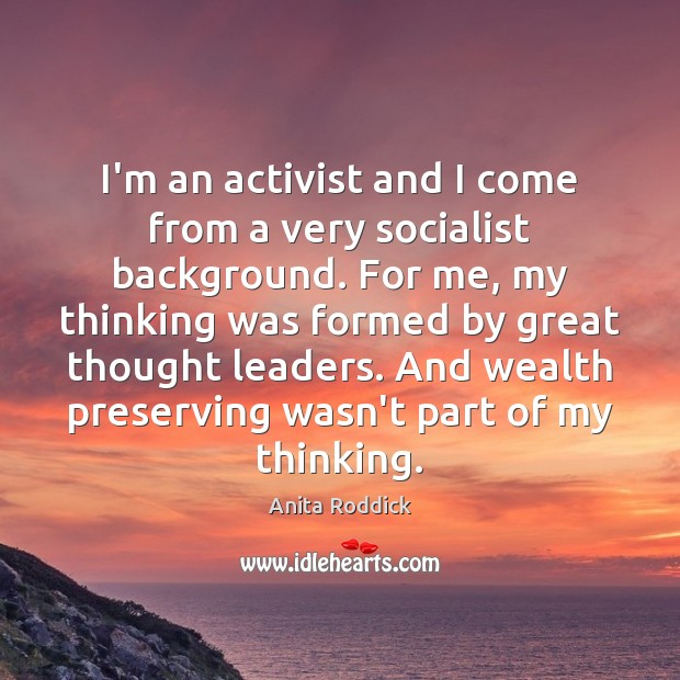I'm an activist and I come from a very socialist background. For Anita Roddick Picture Quote