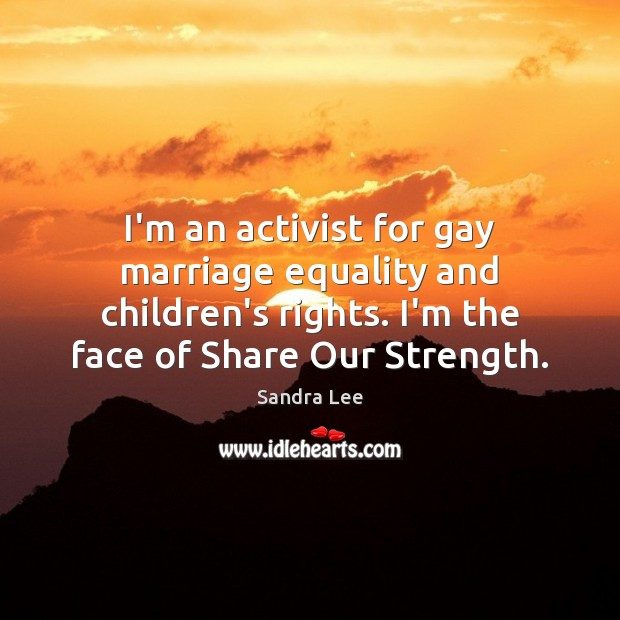 I'm an activist for gay marriage equality and children's rights. I'm the Sandra Lee Picture Quote