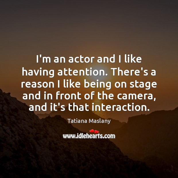 I'm an actor and I like having attention. There's a reason I Image