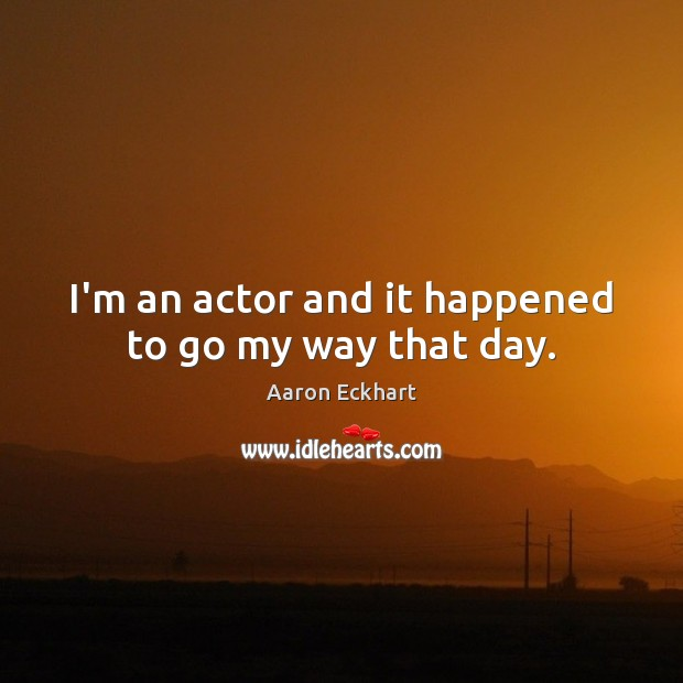I'm an actor and it happened to go my way that day. Image