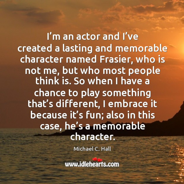 I'm an actor and I've created a lasting and memorable character named frasier Michael C. Hall Picture Quote