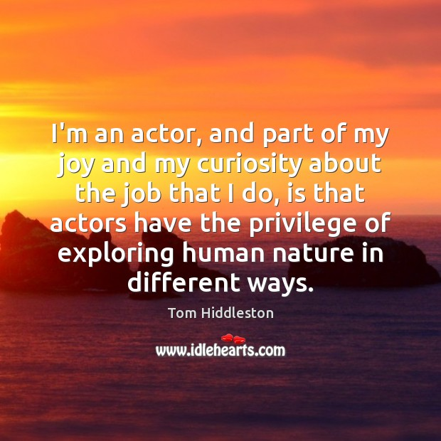 I'm an actor, and part of my joy and my curiosity about Image