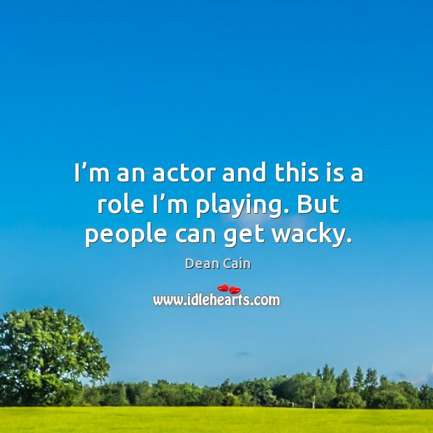 I'm an actor and this is a role I'm playing. But people can get wacky. Image