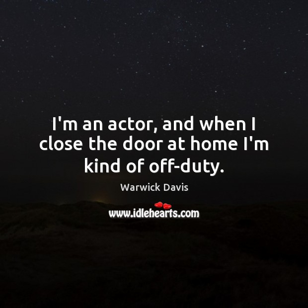 I'm an actor, and when I close the door at home I'm kind of off-duty. Image