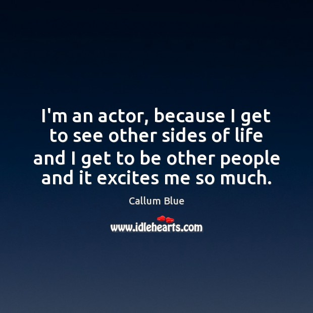 Image, I'm an actor, because I get to see other sides of life