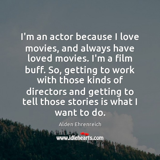 I'm an actor because I love movies, and always have loved movies. Image