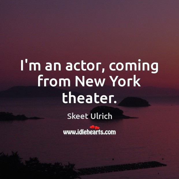 I'm an actor, coming from New York theater. Image