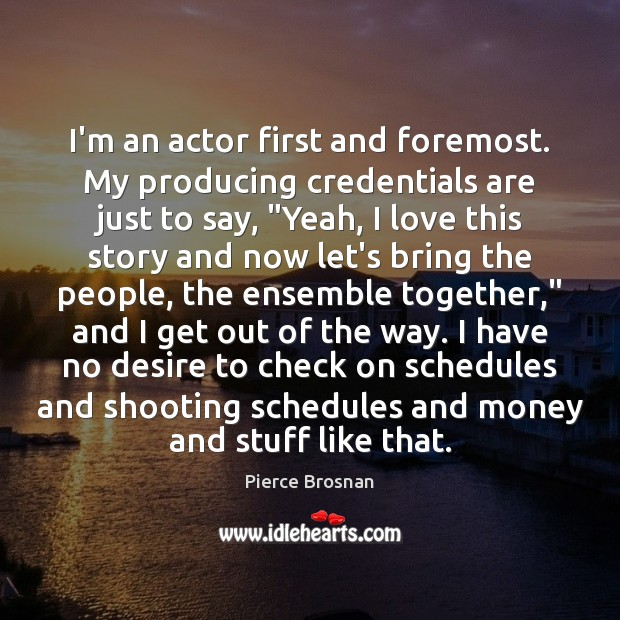 Image, I'm an actor first and foremost. My producing credentials are just to