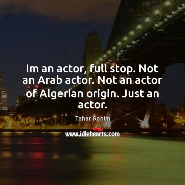 Im an actor, full stop. Not an Arab actor. Not an actor of Algerian origin. Just an actor. Tahar Rahim Picture Quote