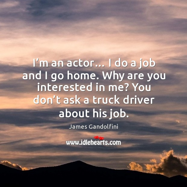 I'm an actor… I do a job and I go home. Why are you interested in me? Image