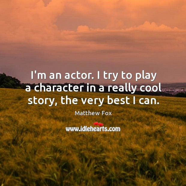 Image, I'm an actor. I try to play a character in a really cool story, the very best I can.