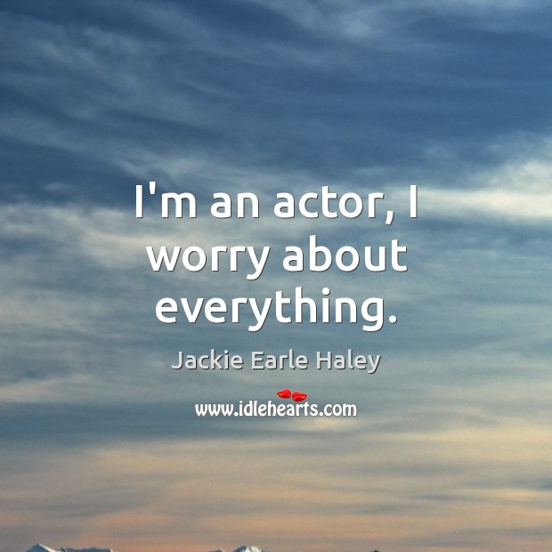 Image, I'm an actor, I worry about everything.