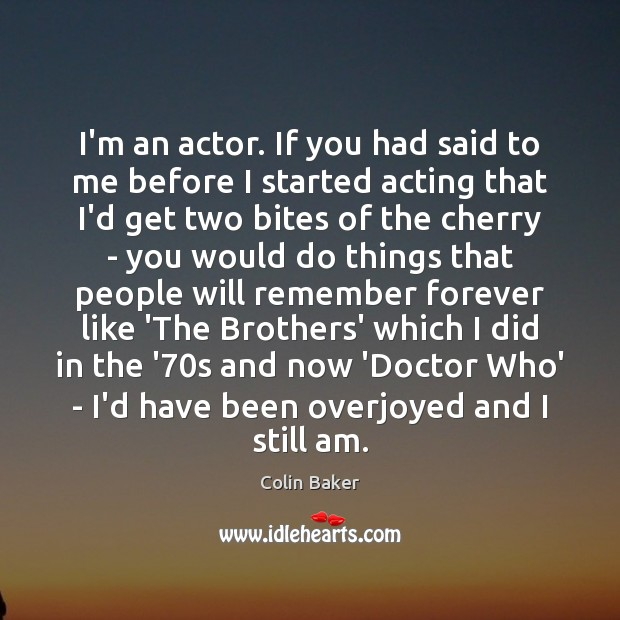 I'm an actor. If you had said to me before I started Image