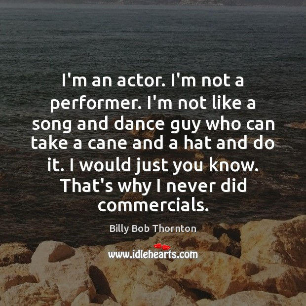 I'm an actor. I'm not a performer. I'm not like a song Billy Bob Thornton Picture Quote