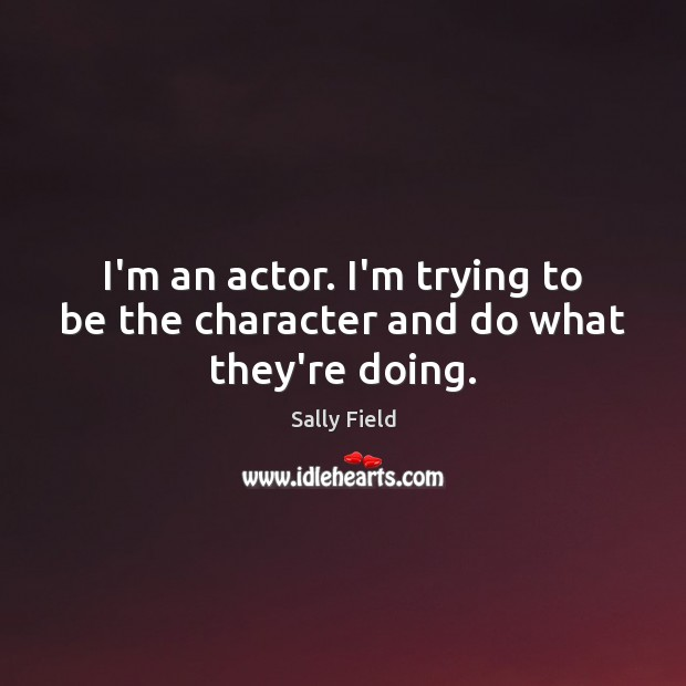 Image, I'm an actor. I'm trying to be the character and do what they're doing.