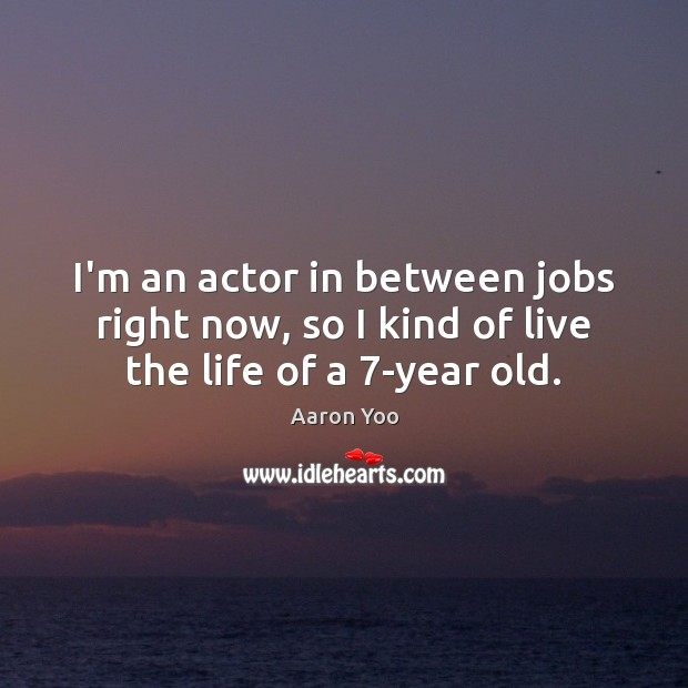 I'm an actor in between jobs right now, so I kind of live the life of a 7-year old. Image