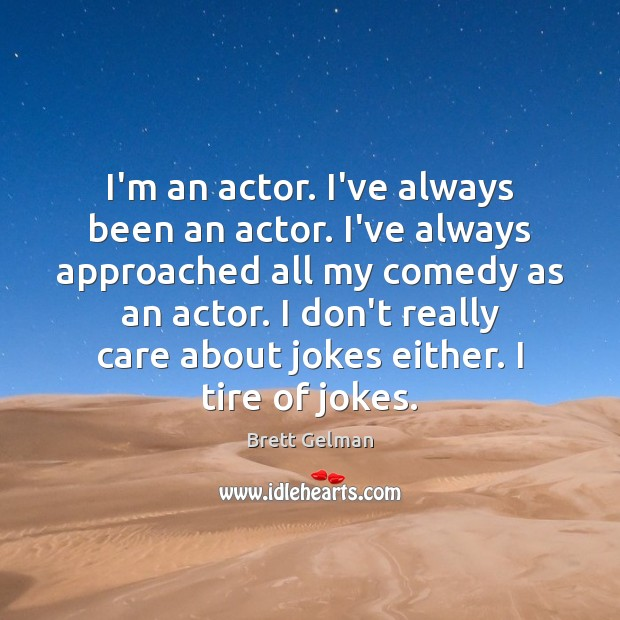 Image, I'm an actor. I've always been an actor. I've always approached all