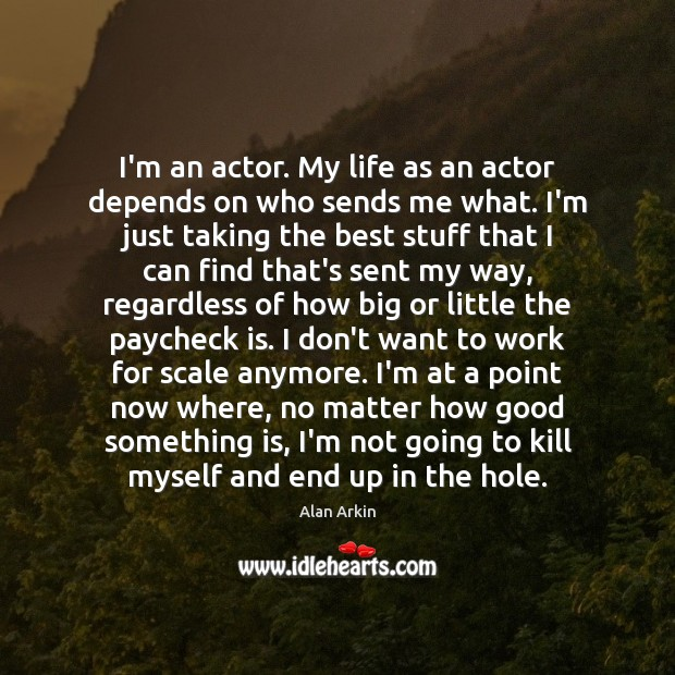 I'm an actor. My life as an actor depends on who sends Alan Arkin Picture Quote