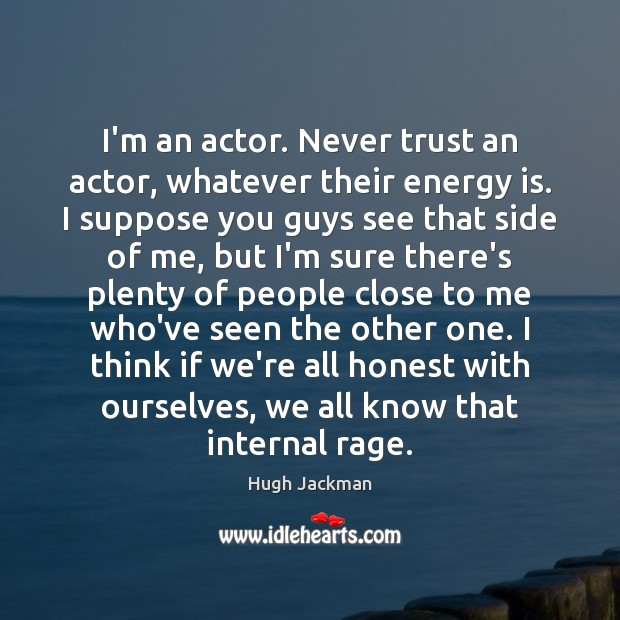 I'm an actor. Never trust an actor, whatever their energy is. I Never Trust Quotes Image