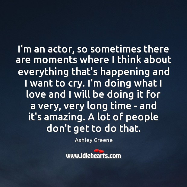 I'm an actor, so sometimes there are moments where I think about Ashley Greene Picture Quote