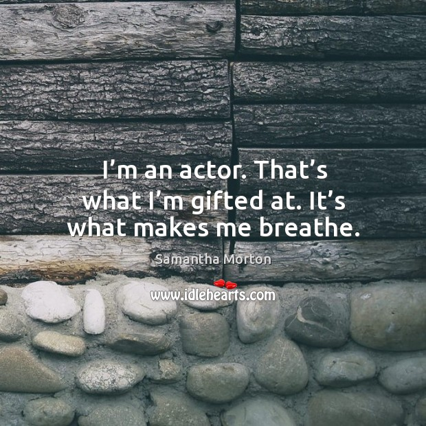 I'm an actor. That's what I'm gifted at. It's what makes me breathe. Image