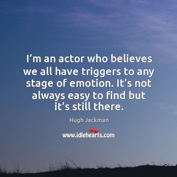I'm an actor who believes we all have triggers to any stage of emotion. It's not always easy to find but it's still there. Image