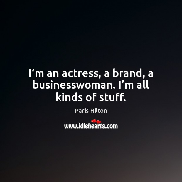 I'm an actress, a brand, a businesswoman. I'm all kinds of stuff. Paris Hilton Picture Quote