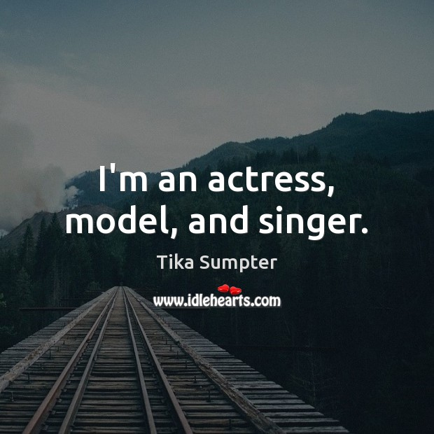 I'm an actress, model, and singer. Image