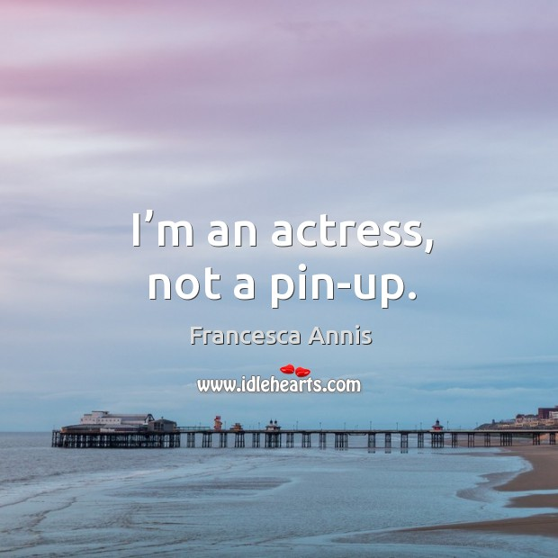 I'm an actress, not a pin-up. Francesca Annis Picture Quote