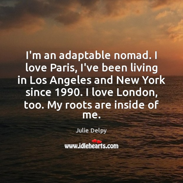 I'm an adaptable nomad. I love Paris, I've been living in Los Julie Delpy Picture Quote