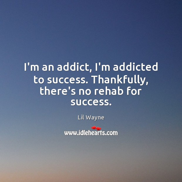 Image, I'm an addict, I'm addicted to success. Thankfully, there's no rehab for success.