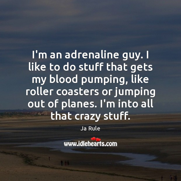 I'm an adrenaline guy. I like to do stuff that gets my Ja Rule Picture Quote