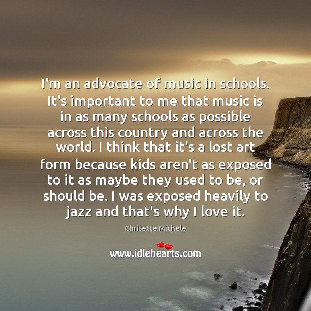 Image, I'm an advocate of music in schools. It's important to me that