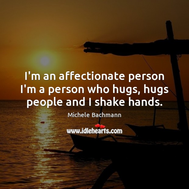 I'm an affectionate person I'm a person who hugs, hugs people and I shake hands. Michele Bachmann Picture Quote