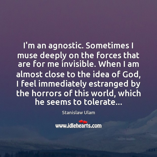 I'm an agnostic. Sometimes I muse deeply on the forces that are Image
