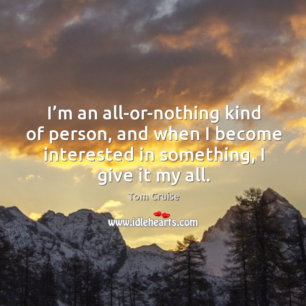 I'm an all-or-nothing kind of person, and when I become interested in something, I give it my all. Image