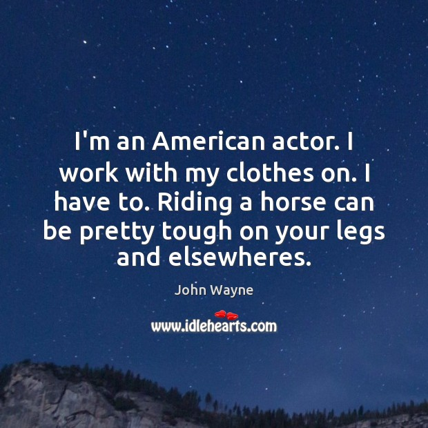 Image, I'm an American actor. I work with my clothes on. I have