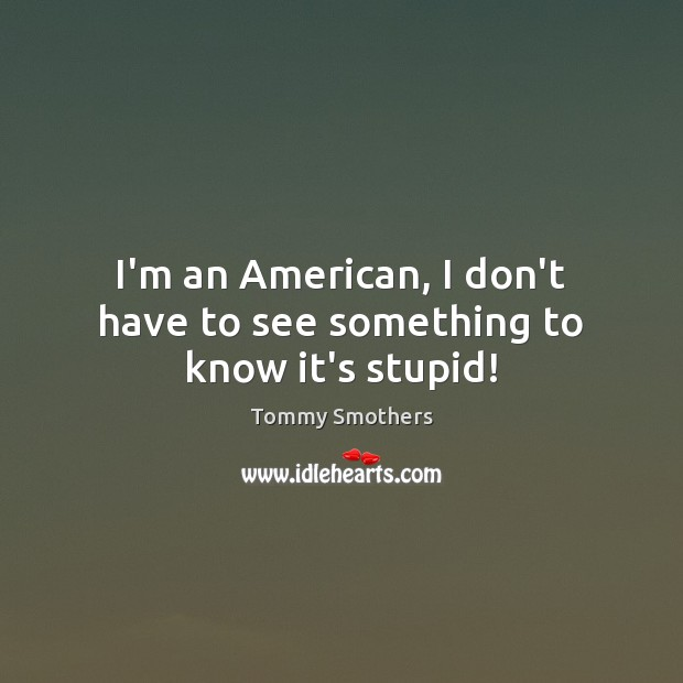 I'm an American, I don't have to see something to know it's stupid! Image