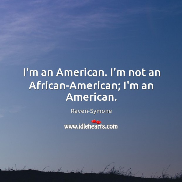 I'm an American. I'm not an African-American; I'm an American. Image
