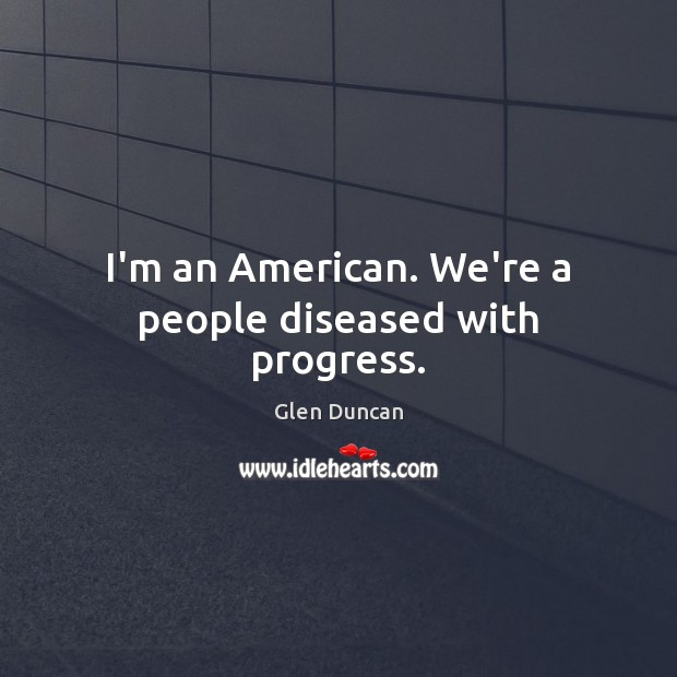 I'm an American. We're a people diseased with progress. Image